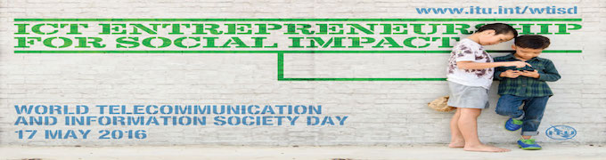 WORLD TELECOMMUNICATION AND INFORMATION SOCIETY DAY: 'ICT ENTREPRENEURSHIP FOR SOCIAL IMPACT'